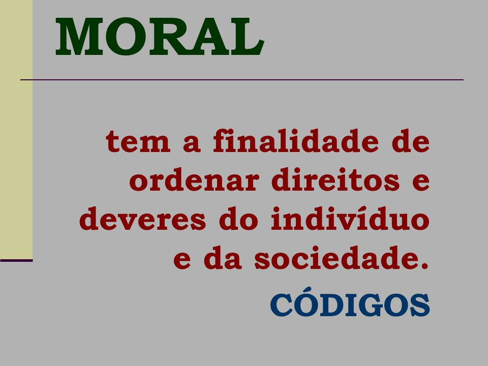 MORAL tem a finalidade de ordenar direitos e deveres do indivíduo e da sociedade. CÓDIGOS