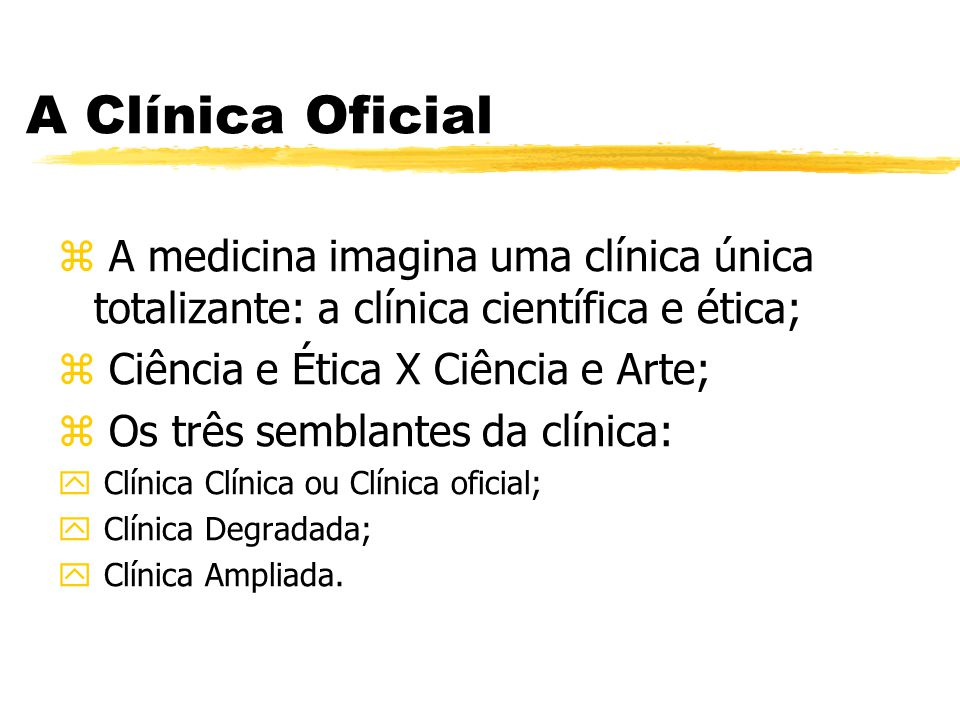 A Clínica Oficial A medicina imagina uma clínica única totalizante: a clínica científica e ética; Ciência e Ética X Ciência e Arte;