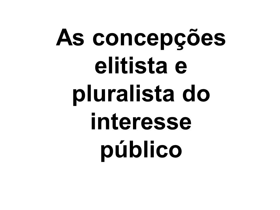 As concepções elitista e pluralista do interesse público
