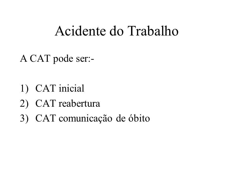 Acidente do Trabalho A CAT pode ser:- CAT inicial CAT reabertura