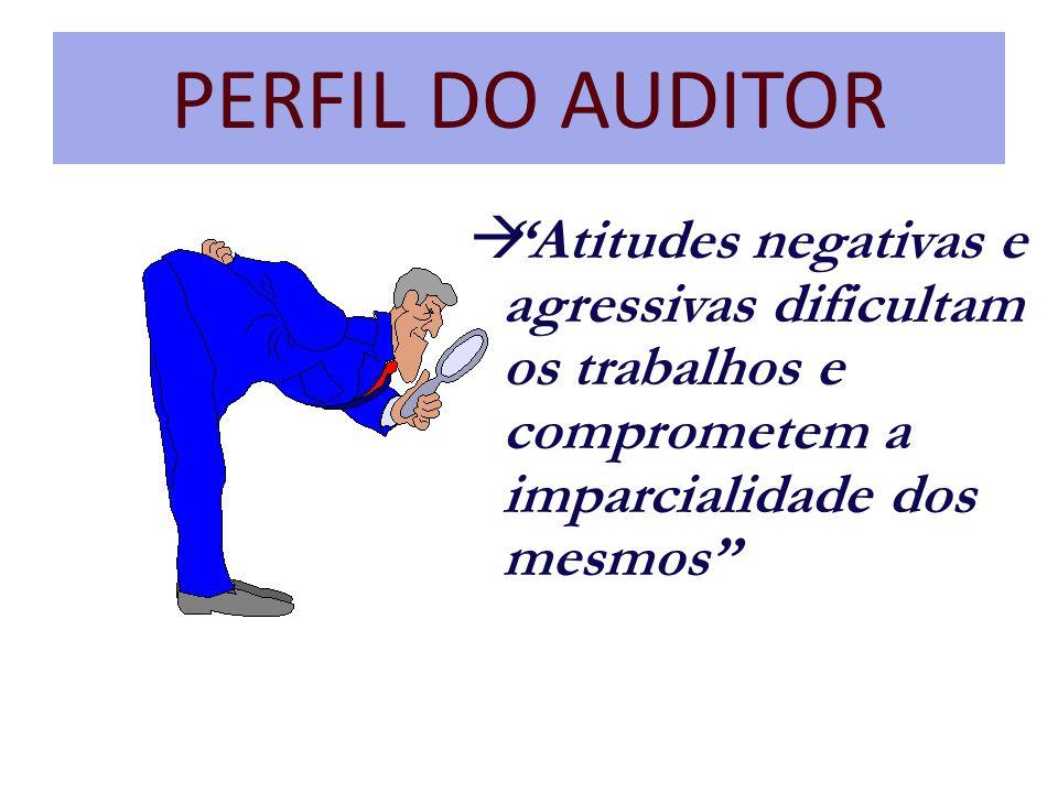 PERFIL DO AUDITOR Atitudes negativas e agressivas dificultam os trabalhos e comprometem a imparcialidade dos mesmos