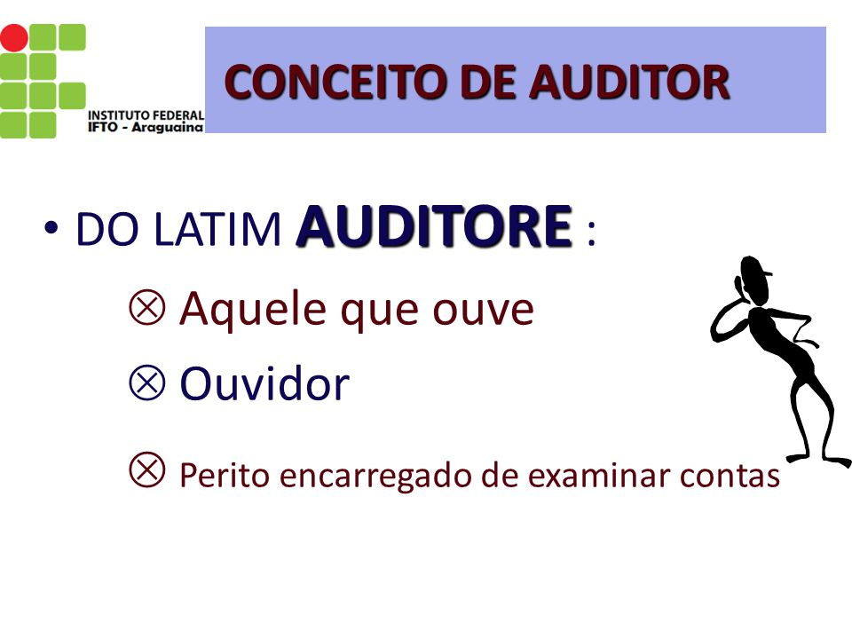 CONCEITO DE AUDITOR DO LATIM AUDITORE :  Aquele que ouve  Ouvidor.