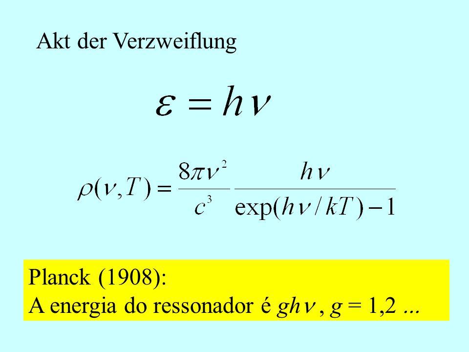 Akt der Verzweiflung Planck (1908): A energia do ressonador é ghn , g = 1,2 ...