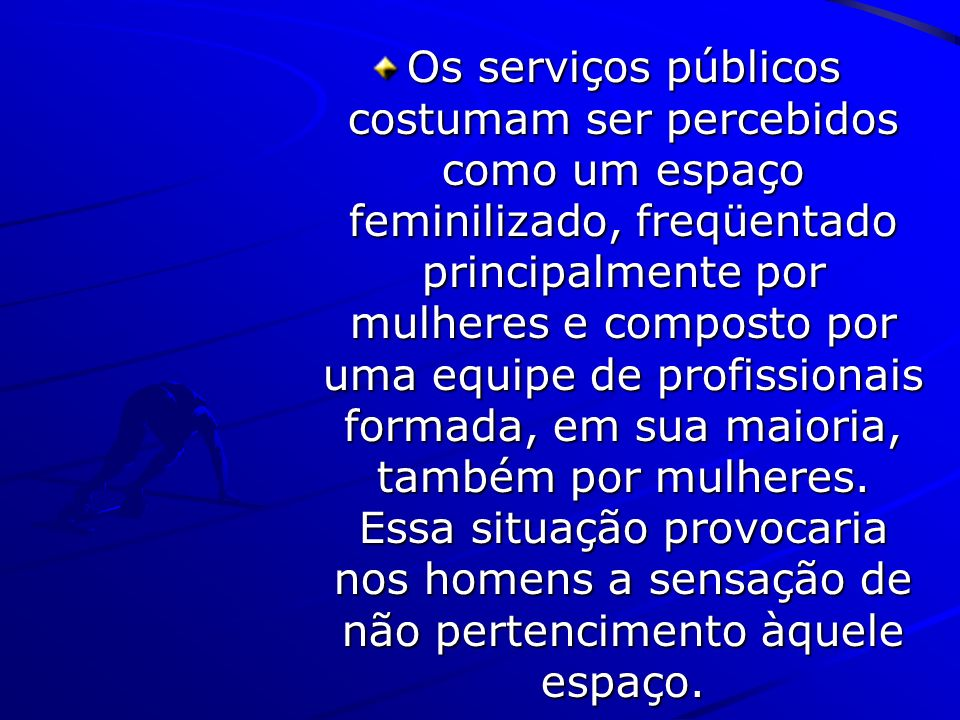 Os serviços públicos costumam ser percebidos como um espaço feminilizado, freqüentado principalmente por mulheres e composto por uma equipe de profissionais formada, em sua maioria, também por mulheres. Essa situação provocaria nos homens a sensação de não pertencimento àquele espaço.