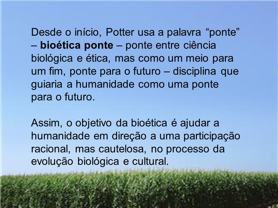 Desde o início, Potter usa a palavra ponte – bioética ponte – ponte entre ciência biológica e ética, mas como um meio para um fim, ponte para o futuro – disciplina que guiaria a humanidade como uma ponte para o futuro.