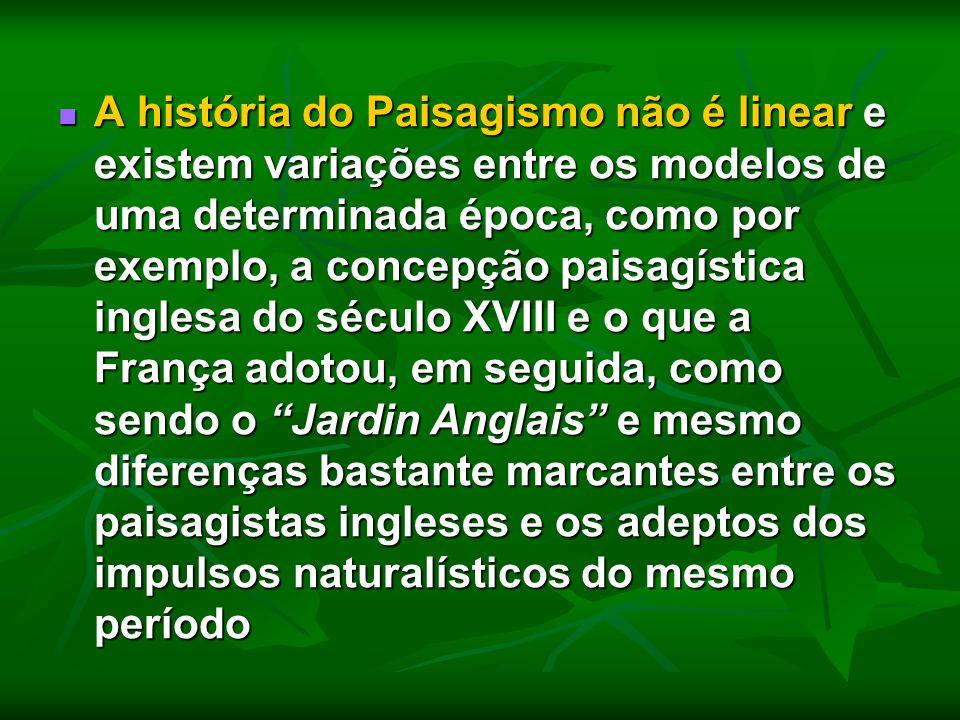 A história do Paisagismo não é linear e existem variações entre os modelos de uma determinada época, como por exemplo, a concepção paisagística inglesa do século XVIII e o que a França adotou, em seguida, como sendo o Jardin Anglais e mesmo diferenças bastante marcantes entre os paisagistas ingleses e os adeptos dos impulsos naturalísticos do mesmo período
