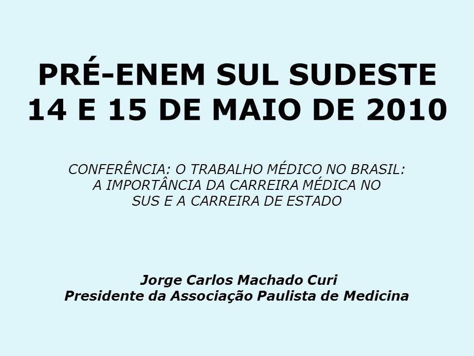 PRÉ-ENEM SUL SUDESTE 14 E 15 DE MAIO DE 2010 CONFERÊNCIA: O TRABALHO MÉDICO NO BRASIL: A IMPORTÂNCIA DA CARREIRA MÉDICA NO SUS E A CARREIRA DE ESTADO Jorge Carlos Machado Curi Presidente da Associação Paulista de Medicina