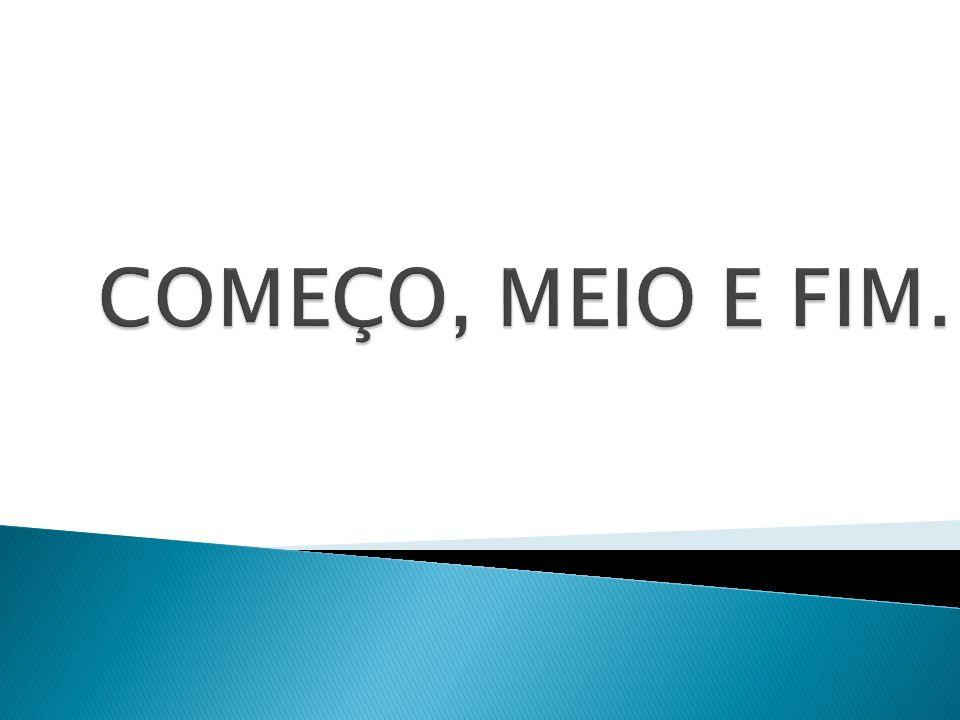 COMEÇO, MEIO E FIM.
