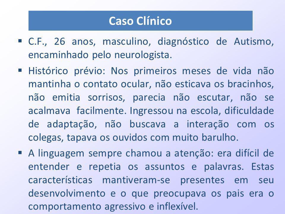 Caso ClínicoC.F., 26 anos, masculino, diagnóstico de Autismo, encaminhado pelo neurologista.