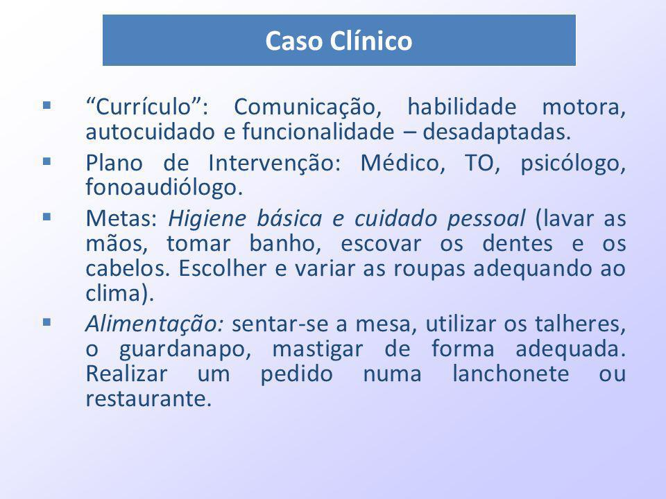 Caso Clínico Currículo : Comunicação, habilidade motora, autocuidado e funcionalidade – desadaptadas.