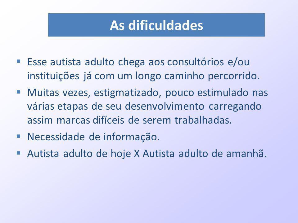 As dificuldadesEsse autista adulto chega aos consultórios e/ou instituições já com um longo caminho percorrido.