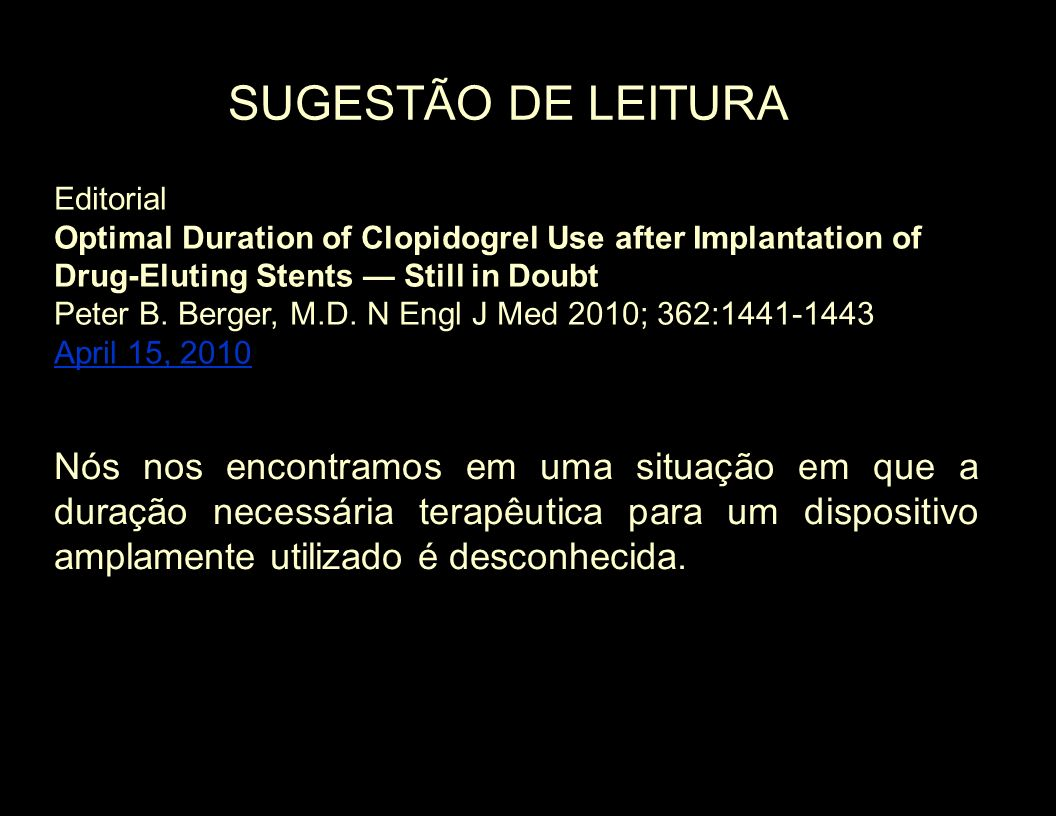 SUGESTÃO DE LEITURA Editorial. Optimal Duration of Clopidogrel Use after Implantation of Drug-Eluting Stents — Still in Doubt.