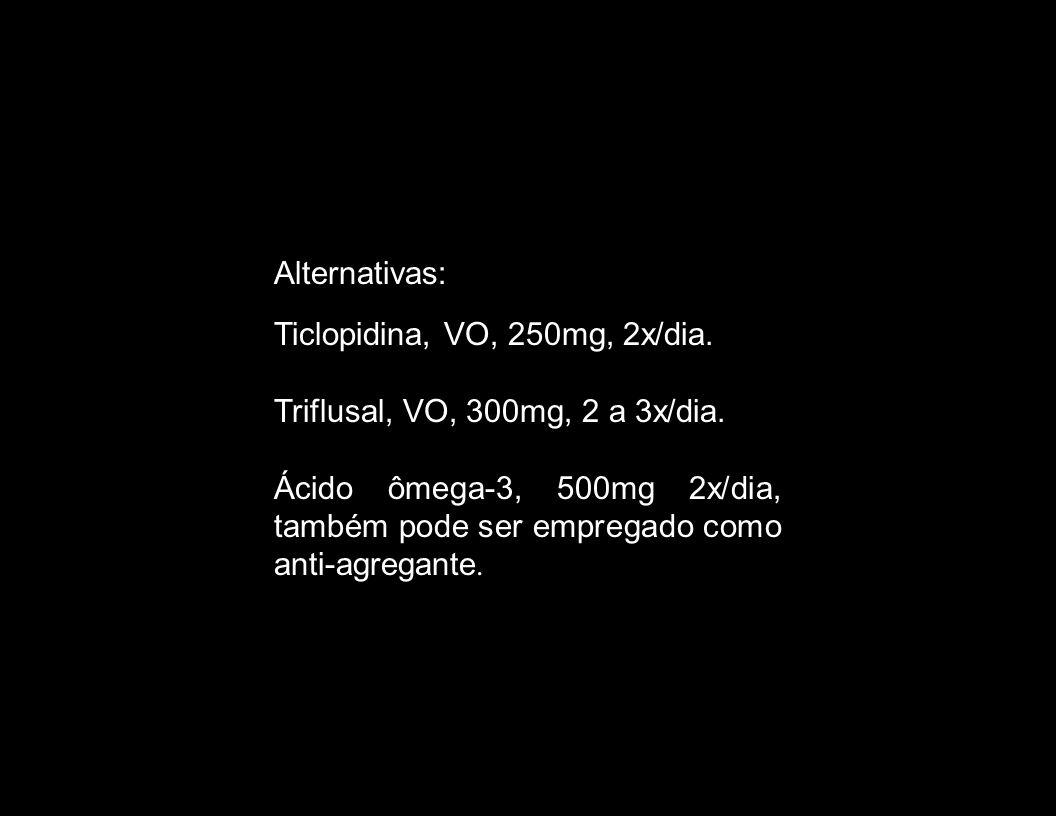 Alternativas: Ticlopidina, VO, 250mg, 2x/dia. Triflusal, VO, 300mg, 2 a 3x/dia.