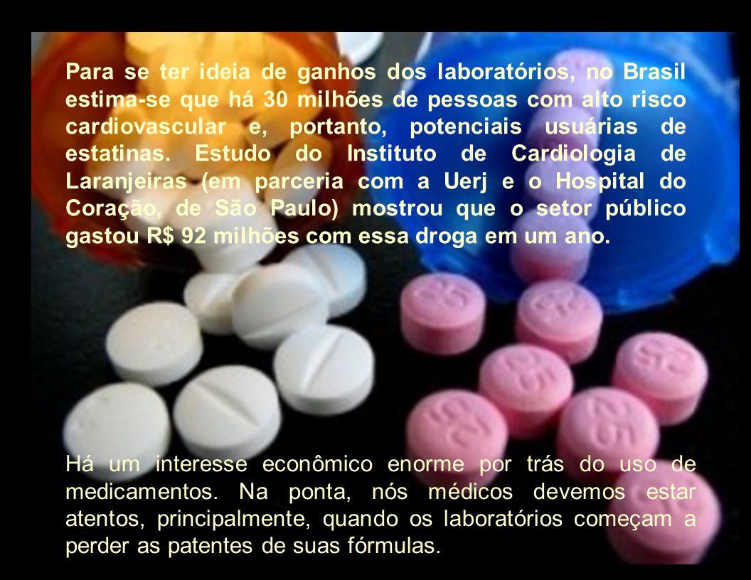 Para se ter ideia de ganhos dos laboratórios, no Brasil estima-se que há 30 milhões de pessoas com alto risco cardiovascular e, portanto, potenciais usuárias de estatinas. Estudo do Instituto de Cardiologia de Laranjeiras (em parceria com a Uerj e o Hospital do Coração, de São Paulo) mostrou que o setor público gastou R$ 92 milhões com essa droga em um ano.