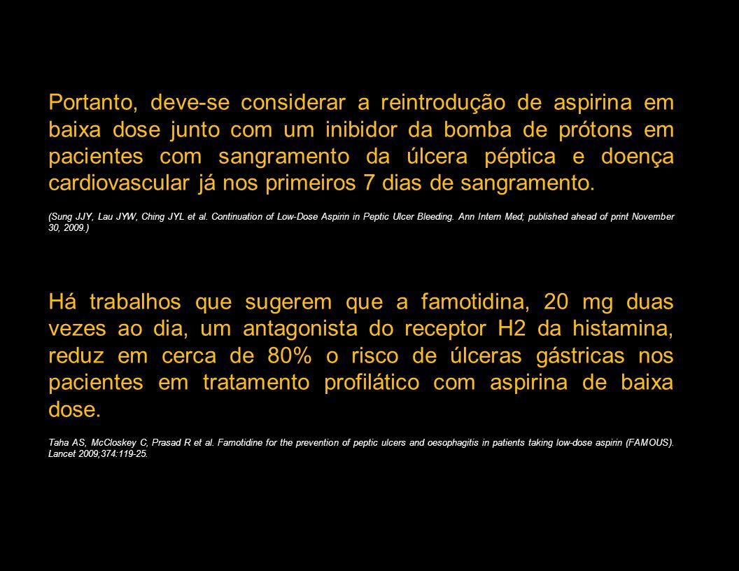 Portanto, deve-se considerar a reintrodução de aspirina em baixa dose junto com um inibidor da bomba de prótons em pacientes com sangramento da úlcera péptica e doença cardiovascular já nos primeiros 7 dias de sangramento.