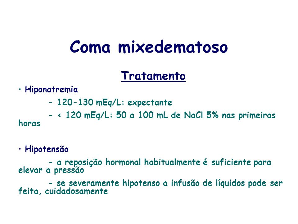 Coma mixedematoso Tratamento Hiponatremia - 120-130 mEq/L: expectante