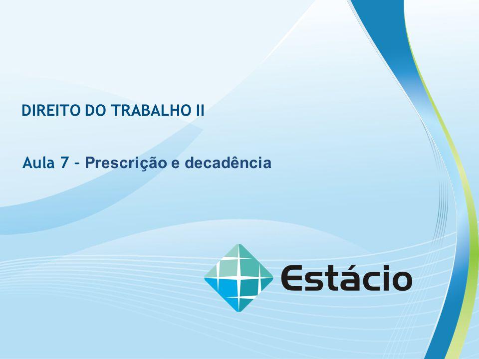 DIREITO DO TRABALHO II Aula 7 – Prescrição e decadência