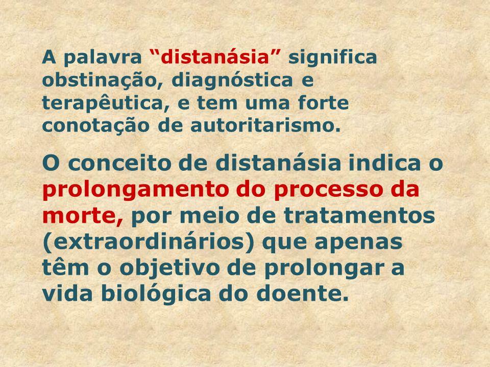 A palavra distanásia significa obstinação, diagnóstica e terapêutica, e tem uma forte conotação de autoritarismo.