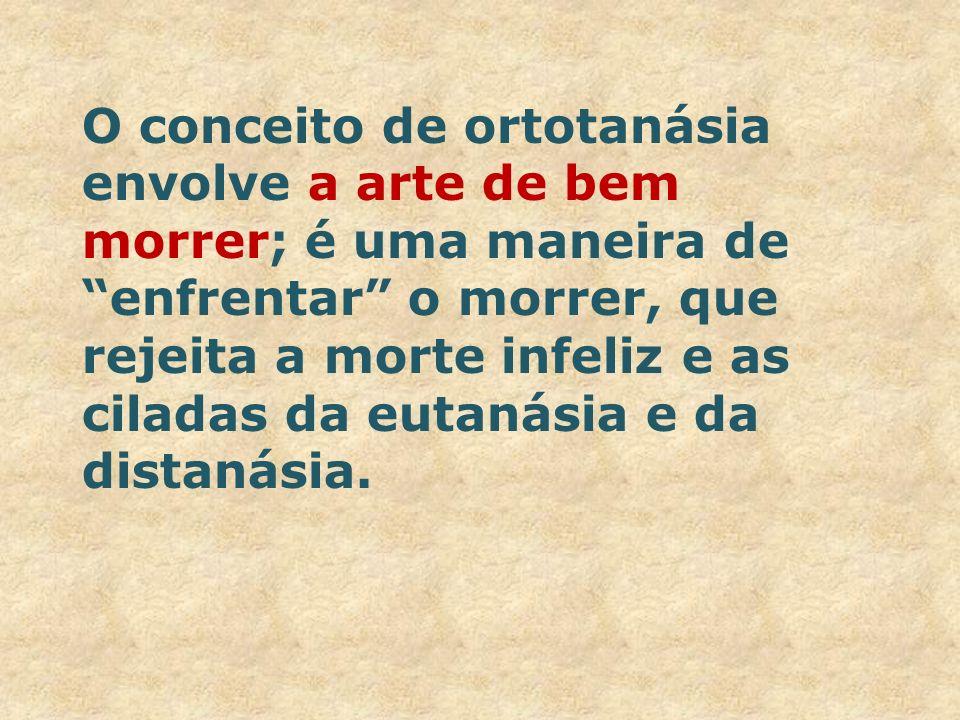 O conceito de ortotanásia envolve a arte de bem morrer; é uma maneira de enfrentar o morrer, que rejeita a morte infeliz e as ciladas da eutanásia e da distanásia.