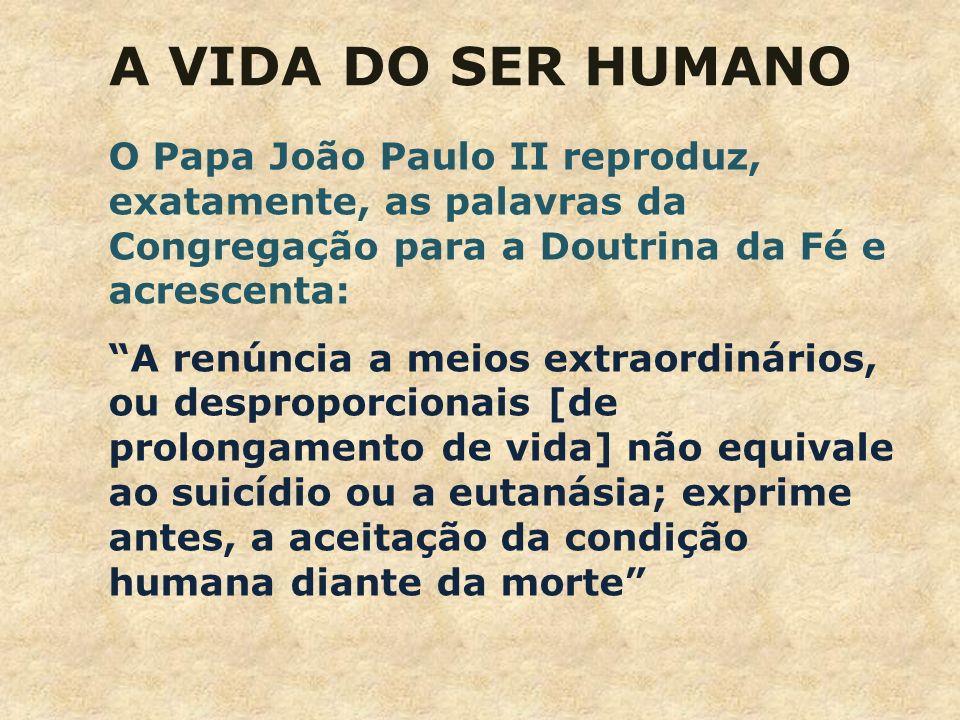 A VIDA DO SER HUMANO O Papa João Paulo II reproduz, exatamente, as palavras da Congregação para a Doutrina da Fé e acrescenta: