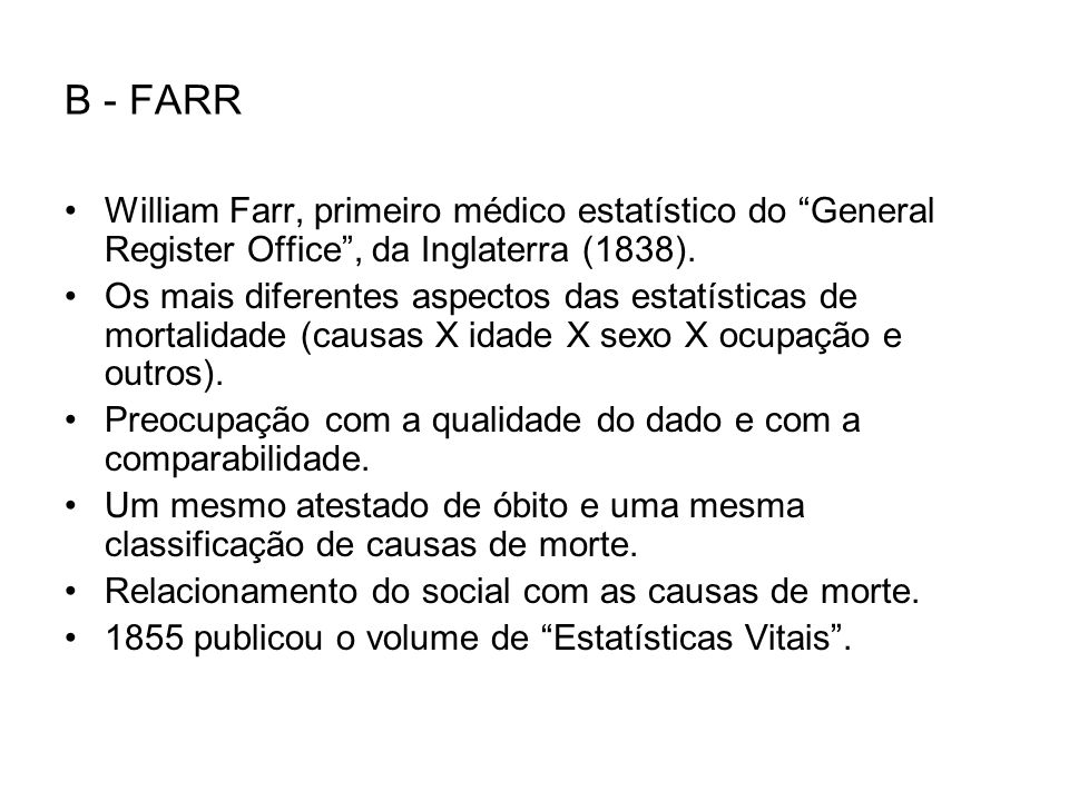 B - FARR William Farr, primeiro médico estatístico do General Register Office , da Inglaterra (1838).