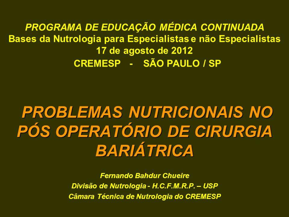 PROGRAMA DE EDUCAÇÃO MÉDICA CONTINUADA Bases da Nutrologia para Especialistas e não Especialistas 17 de agosto de 2012 CREMESP - SÃO PAULO / SP PROBLEMAS NUTRICIONAIS NO PÓS OPERATÓRIO DE CIRURGIA BARIÁTRICA