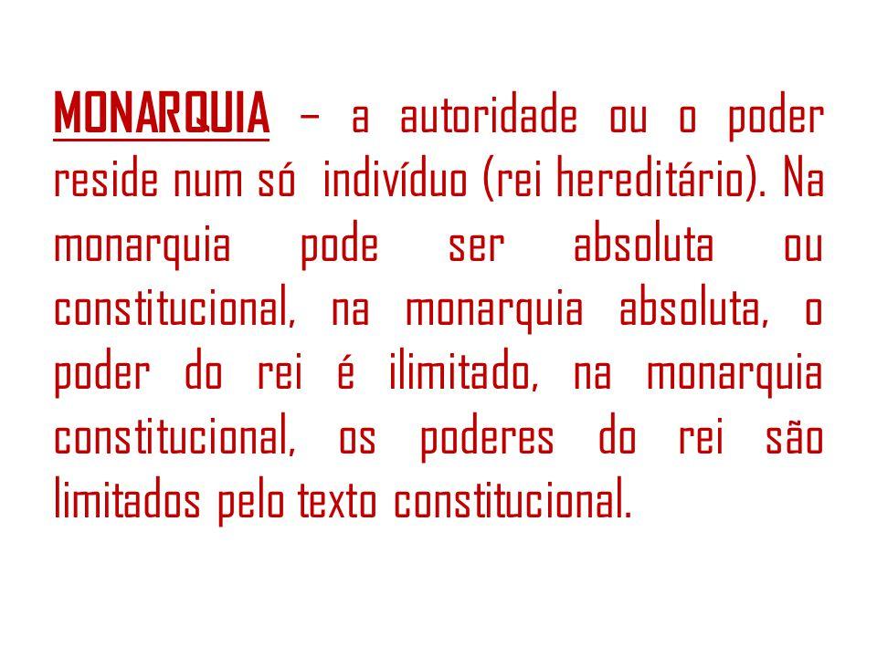 MONARQUIA – a autoridade ou o poder reside num só indivíduo (rei hereditário).