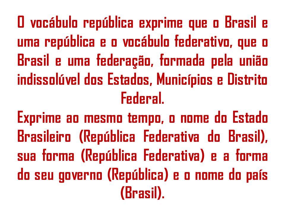 O vocábulo república exprime que o Brasil e uma república e o vocábulo federativo, que o Brasil e uma federação, formada pela união indissolúvel dos Estados, Municípios e Distrito Federal.