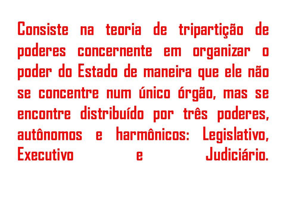 Consiste na teoria de tripartição de poderes concernente em organizar o poder do Estado de maneira que ele não se concentre num único órgão, mas se encontre distribuído por três poderes, autônomos e harmônicos: Legislativo, Executivo e Judiciário.