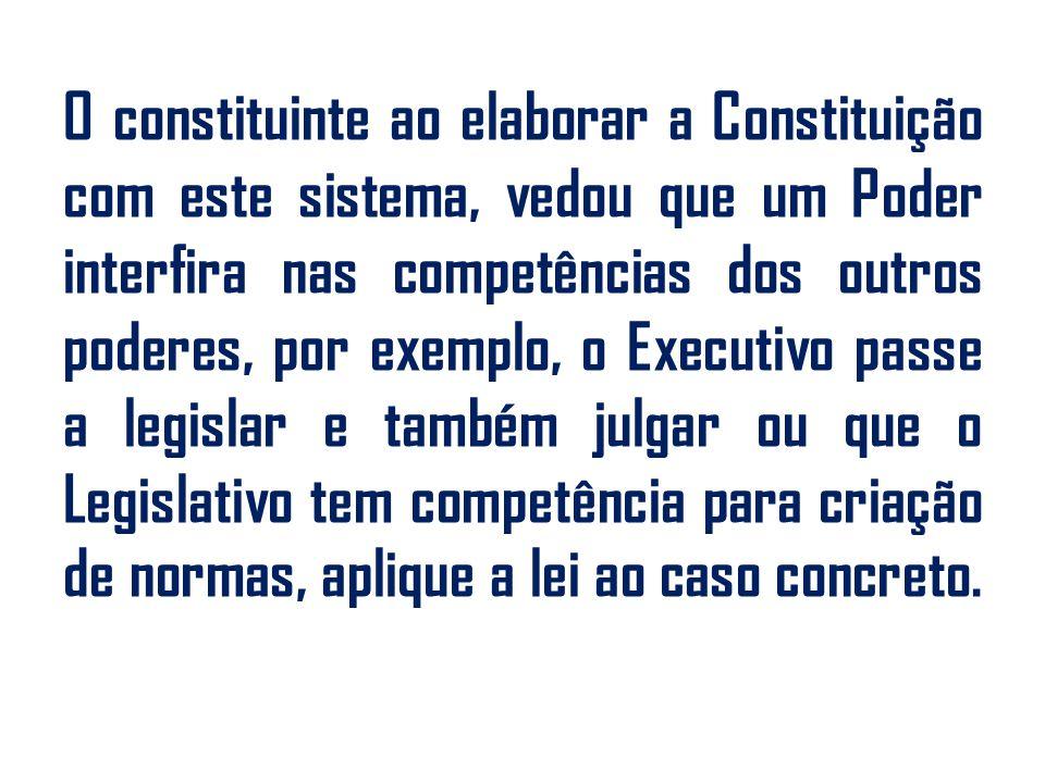 O constituinte ao elaborar a Constituição com este sistema, vedou que um Poder interfira nas competências dos outros poderes, por exemplo, o Executivo passe a legislar e também julgar ou que o Legislativo tem competência para criação de normas, aplique a lei ao caso concreto.