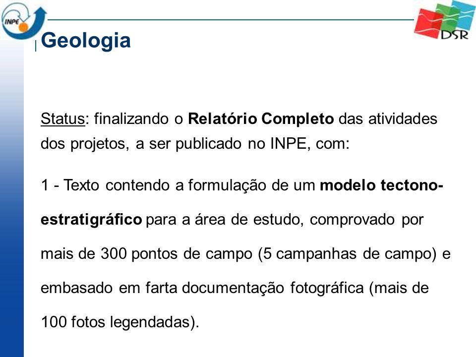 Geologia Status: finalizando o Relatório Completo das atividades dos projetos, a ser publicado no INPE, com: