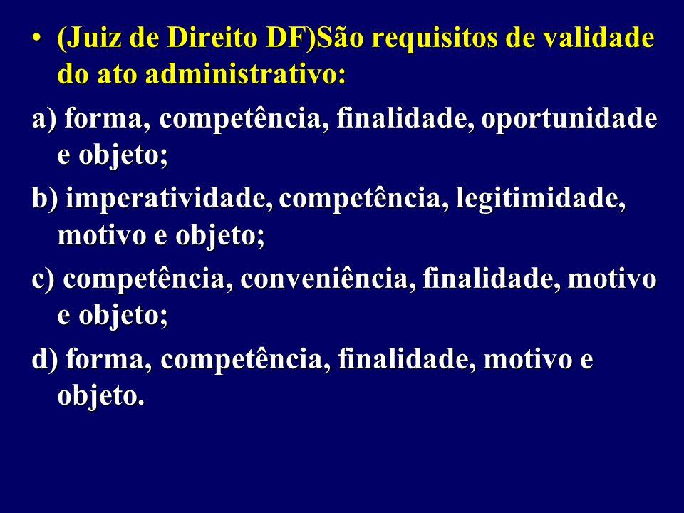 (Juiz de Direito DF)São requisitos de validade do ato administrativo: