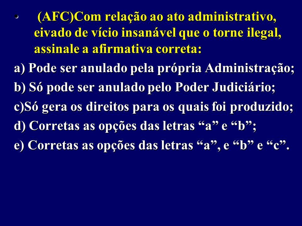 (AFC)Com relação ao ato administrativo, eivado de vício insanável que o torne ilegal, assinale a afirmativa correta: