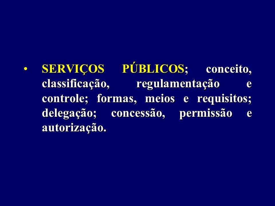 SERVIÇOS PÚBLICOS; conceito, classificação, regulamentação e controle; formas, meios e requisitos; delegação; concessão, permissão e autorização.