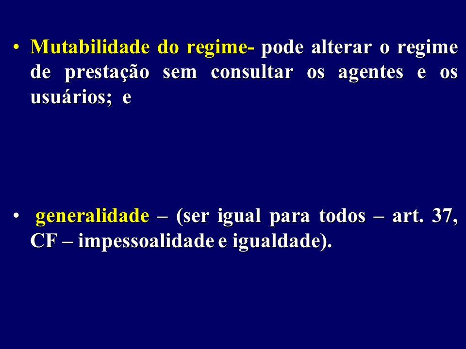 Mutabilidade do regime- pode alterar o regime de prestação sem consultar os agentes e os usuários; e