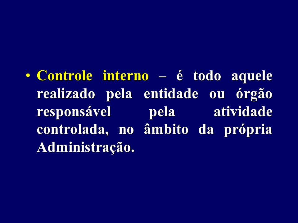 Controle interno – é todo aquele realizado pela entidade ou órgão responsável pela atividade controlada, no âmbito da própria Administração.