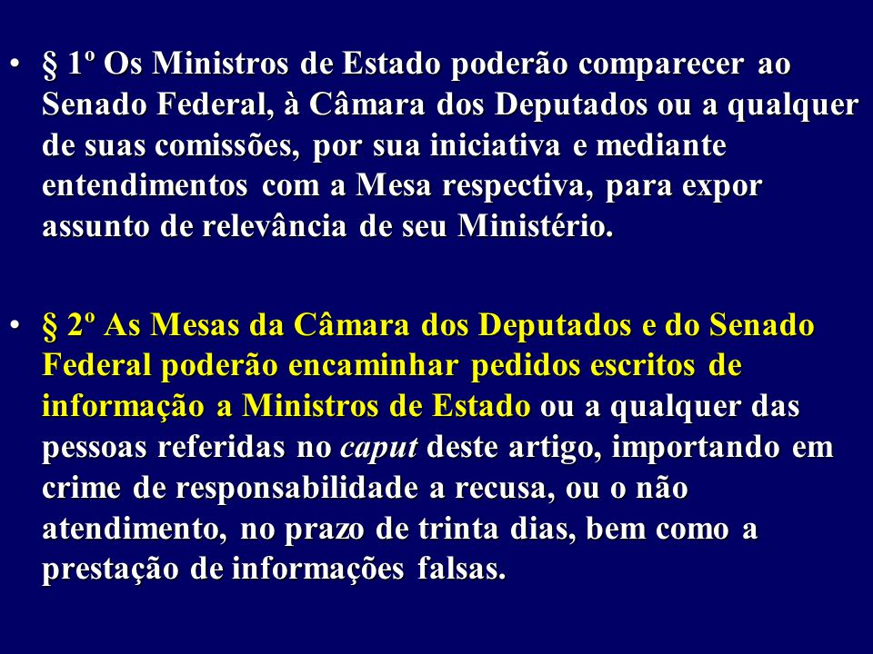 § 1º Os Ministros de Estado poderão comparecer ao Senado Federal, à Câmara dos Deputados ou a qualquer de suas comissões, por sua iniciativa e mediante entendimentos com a Mesa respectiva, para expor assunto de relevância de seu Ministério.