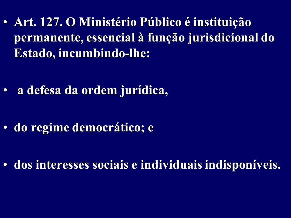 Art. 127. O Ministério Público é instituição permanente, essencial à função jurisdicional do Estado, incumbindo-lhe: