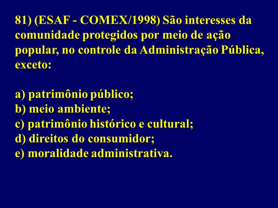 81) (ESAF - COMEX/1998) São interesses da comunidade protegidos por meio de ação popular, no controle da Administração Pública, exceto: a) patrimônio público; b) meio ambiente; c) patrimônio histórico e cultural; d) direitos do consumidor; e) moralidade administrativa.
