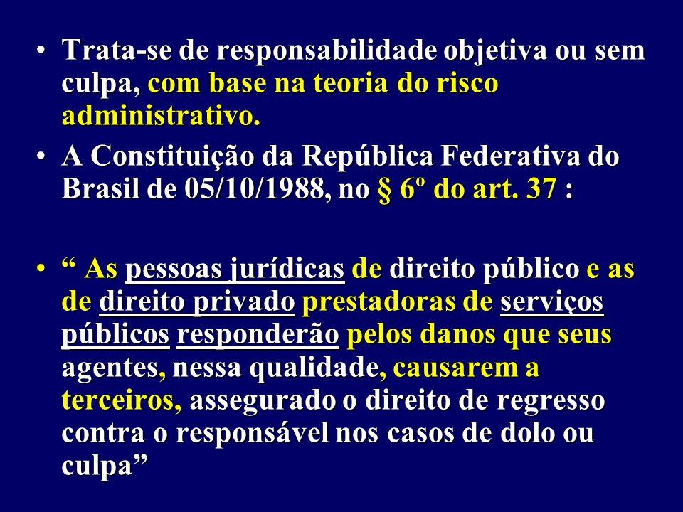 Trata-se de responsabilidade objetiva ou sem culpa, com base na teoria do risco administrativo.