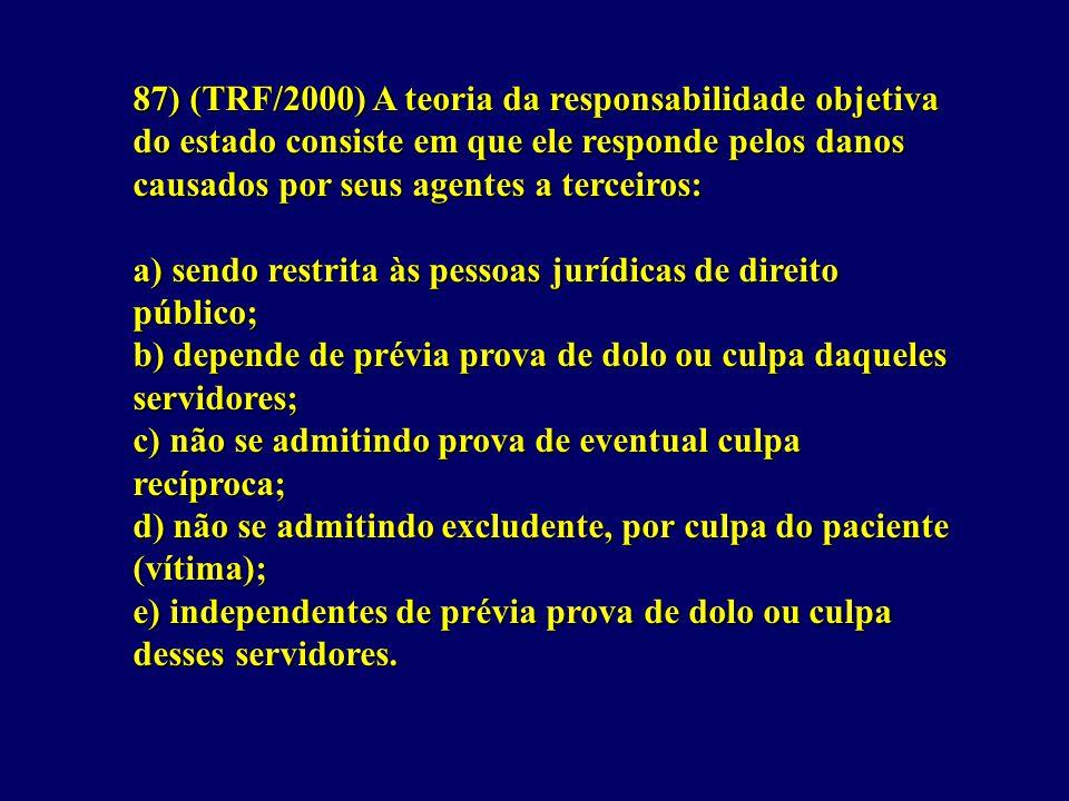 87) (TRF/2000) A teoria da responsabilidade objetiva do estado consiste em que ele responde pelos danos causados por seus agentes a terceiros: a) sendo restrita às pessoas jurídicas de direito público; b) depende de prévia prova de dolo ou culpa daqueles servidores; c) não se admitindo prova de eventual culpa recíproca; d) não se admitindo excludente, por culpa do paciente (vítima); e) independentes de prévia prova de dolo ou culpa desses servidores.