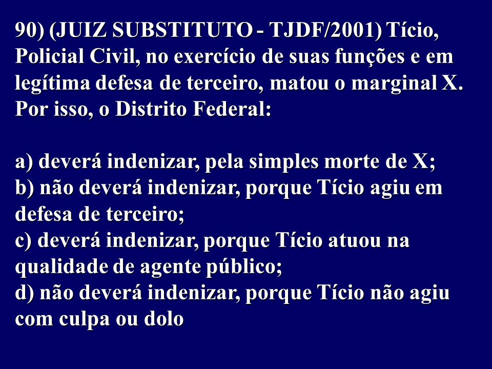 90) (JUIZ SUBSTITUTO - TJDF/2001) Tício, Policial Civil, no exercício de suas funções e em legítima defesa de terceiro, matou o marginal X.