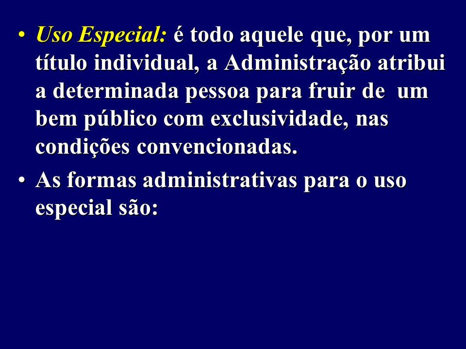 Uso Especial: é todo aquele que, por um título individual, a Administração atribui a determinada pessoa para fruir de um bem público com exclusividade, nas condições convencionadas.