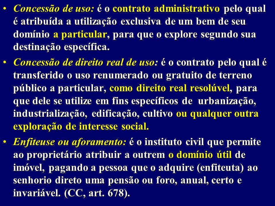 Concessão de uso: é o contrato administrativo pelo qual é atribuída a utilização exclusiva de um bem de seu domínio a particular, para que o explore segundo sua destinação específica.