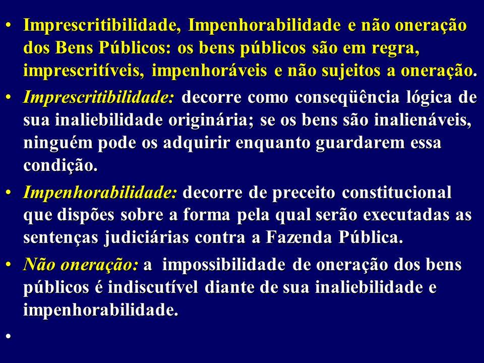 Imprescritibilidade, Impenhorabilidade e não oneração dos Bens Públicos: os bens públicos são em regra, imprescritíveis, impenhoráveis e não sujeitos a oneração.