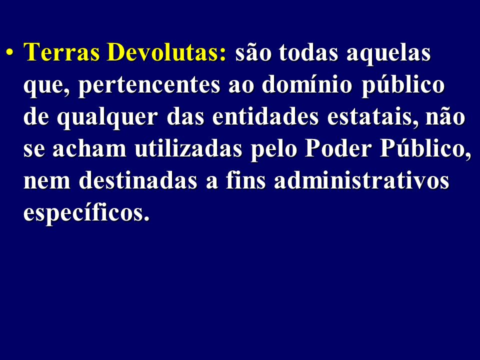 Terras Devolutas: são todas aquelas que, pertencentes ao domínio público de qualquer das entidades estatais, não se acham utilizadas pelo Poder Público, nem destinadas a fins administrativos específicos.