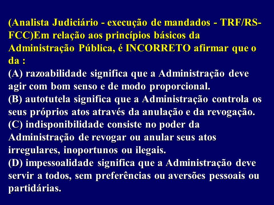 (Analista Judiciário - execução de mandados - TRF/RS- FCC)Em relação aos princípios básicos da Administração Pública, é INCORRETO afirmar que o da : (A) razoabilidade significa que a Administração deve agir com bom senso e de modo proporcional.