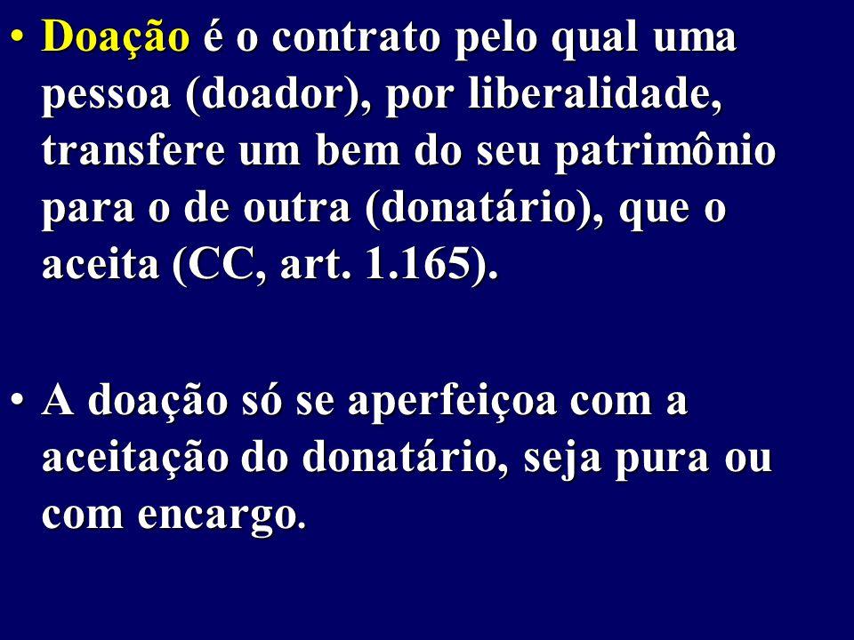 Doação é o contrato pelo qual uma pessoa (doador), por liberalidade, transfere um bem do seu patrimônio para o de outra (donatário), que o aceita (CC, art. 1.165).