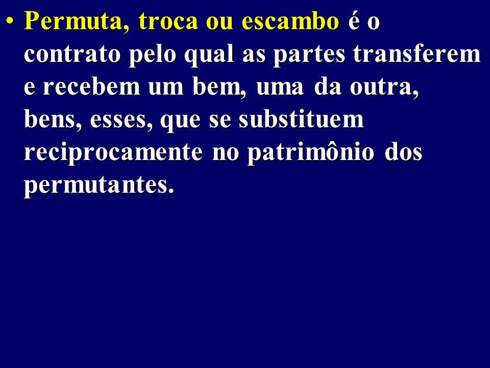 Permuta, troca ou escambo é o contrato pelo qual as partes transferem e recebem um bem, uma da outra, bens, esses, que se substituem reciprocamente no patrimônio dos permutantes.