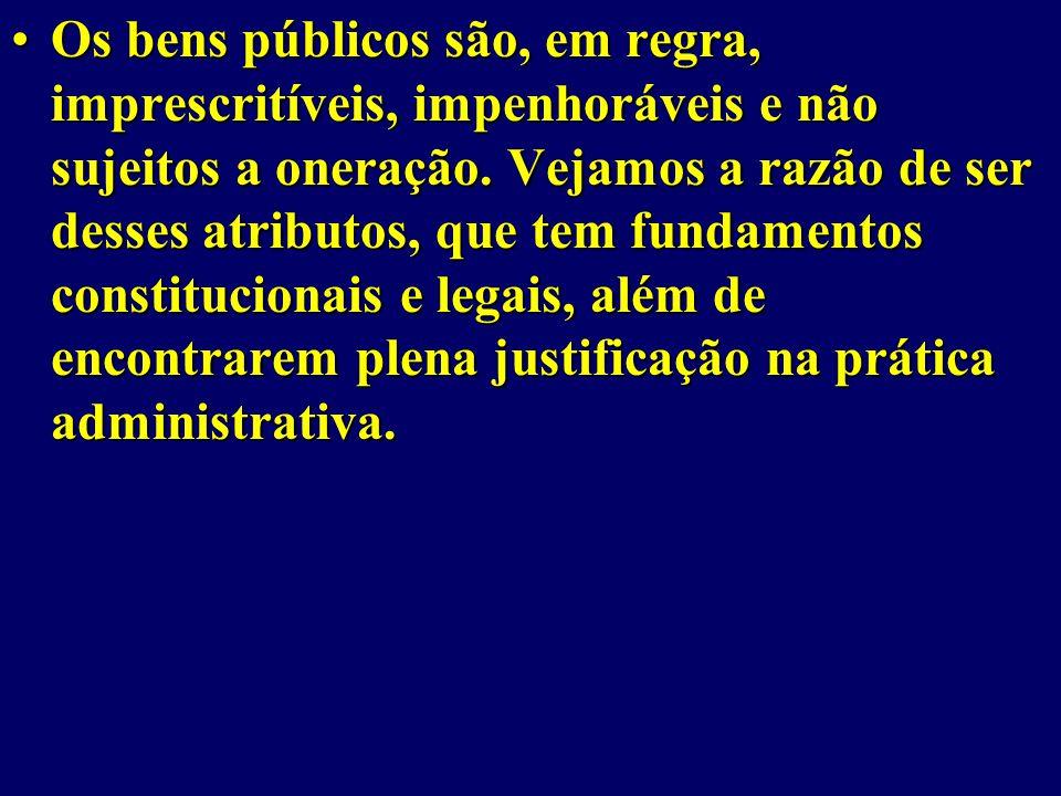 Os bens públicos são, em regra, imprescritíveis, impenhoráveis e não sujeitos a oneração.